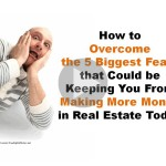 How to Overcome the 5 Biggest Fears That Keep you From Real Estate Success